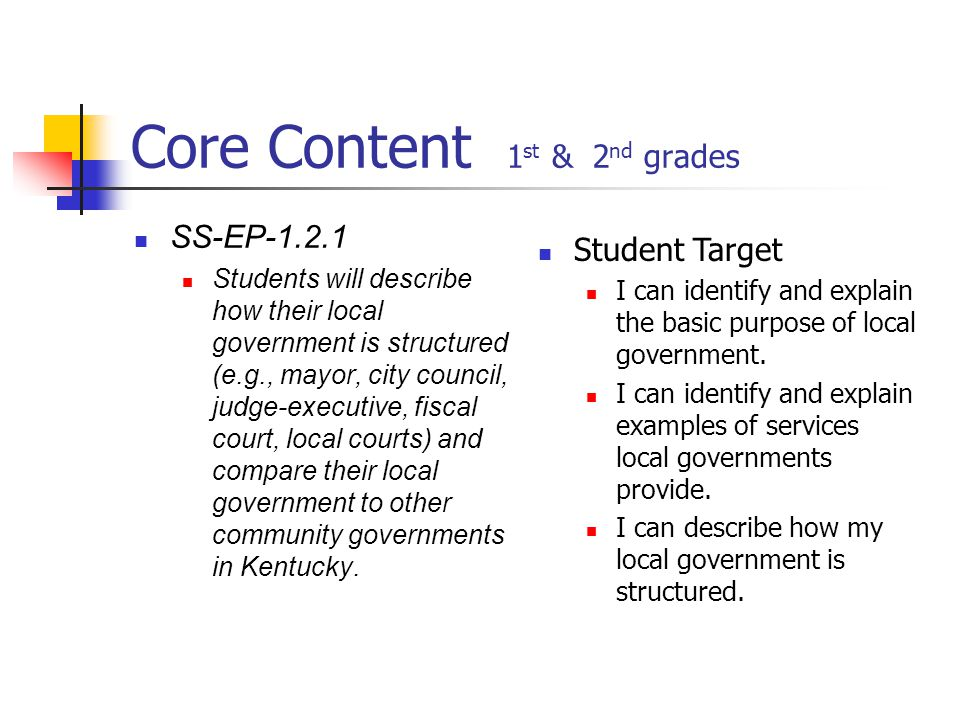 Core Content 1 st & 2 nd grades SS-EP-1.2.1 Students will describe how their local government is structured (e.g., mayor, city council, judge-executive, fiscal court, local courts) and compare their local government to other community governments in Kentucky.