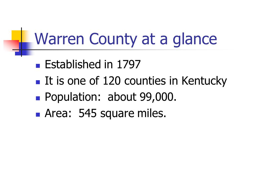 Warren County at a glance Established in 1797 It is one of 120 counties in Kentucky Population: about 99,000.