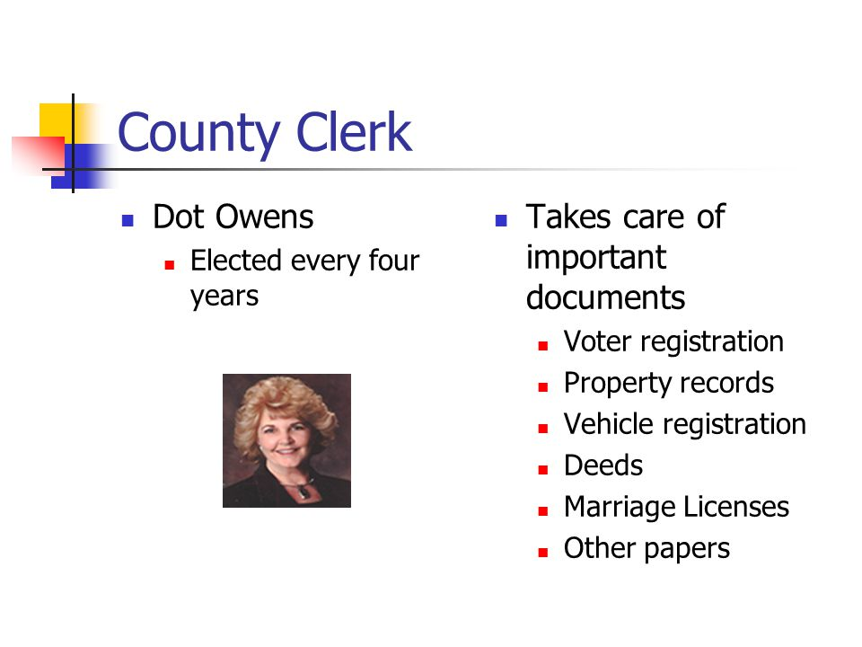 County Clerk Dot Owens Elected every four years Takes care of important documents Voter registration Property records Vehicle registration Deeds Marriage Licenses Other papers