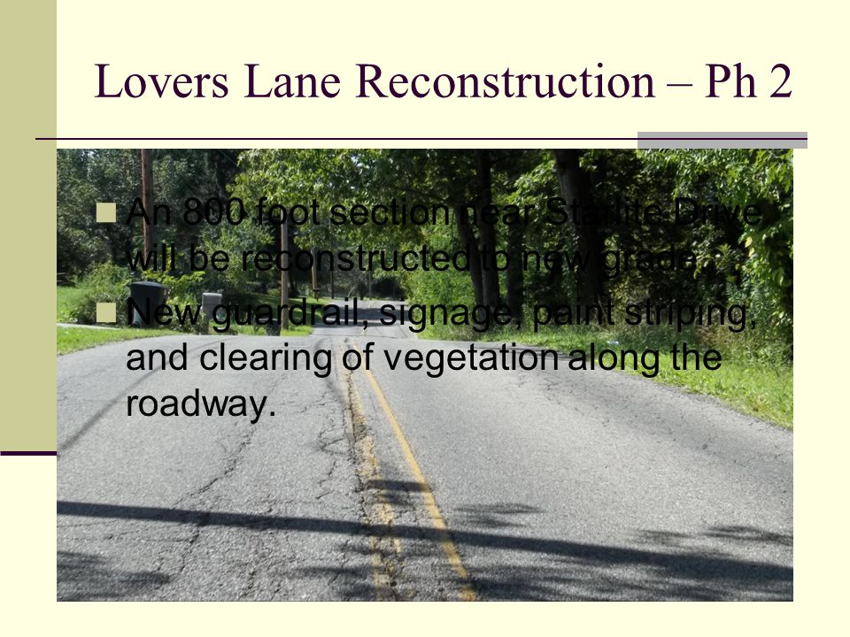 Lovers Lane Reconstruction – Ph 2 An 800 foot section near Starlite Drive will be reconstructed to new grade.