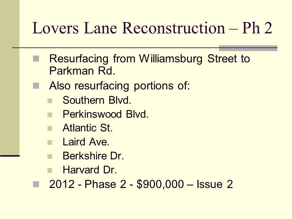 Lovers Lane Reconstruction – Ph 2 Resurfacing from Williamsburg Street to Parkman Rd. Also resurfacing portions of: Southern Blvd. Perkinswood Blvd. A