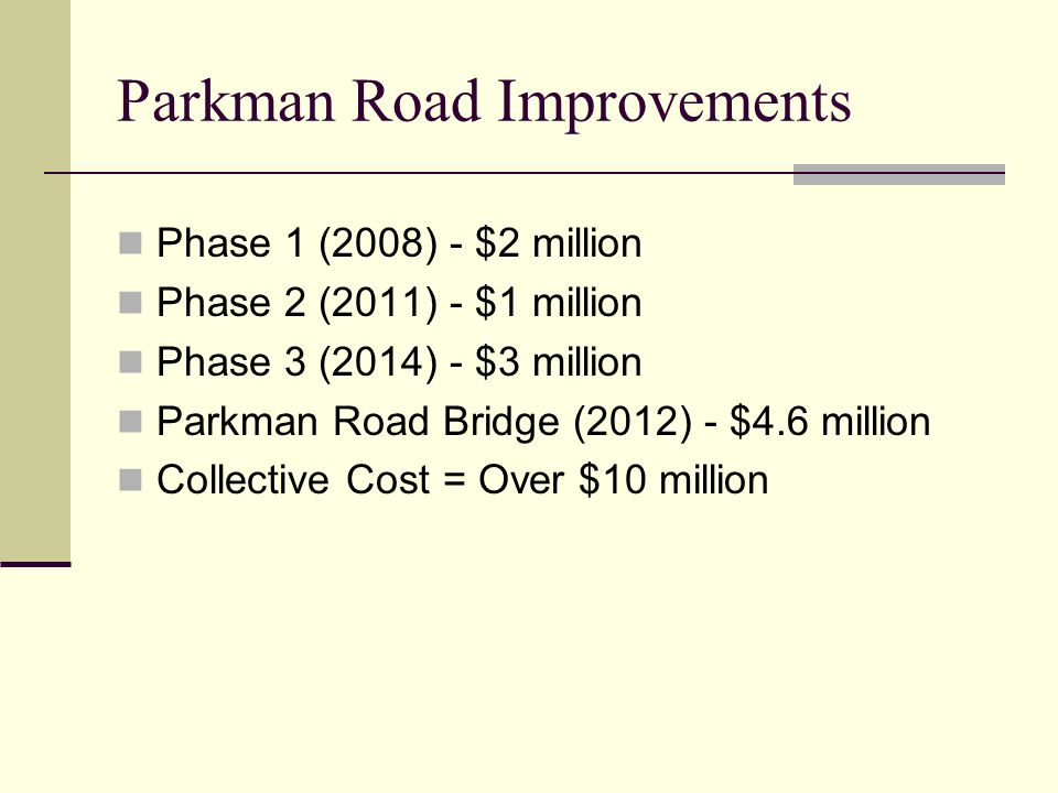 Parkman Road Improvements Phase 1 (2008) - $2 million Phase 2 (2011) - $1 million Phase 3 (2014) - $3 million Parkman Road Bridge (2012) - $4.6 million Collective Cost = Over $10 million