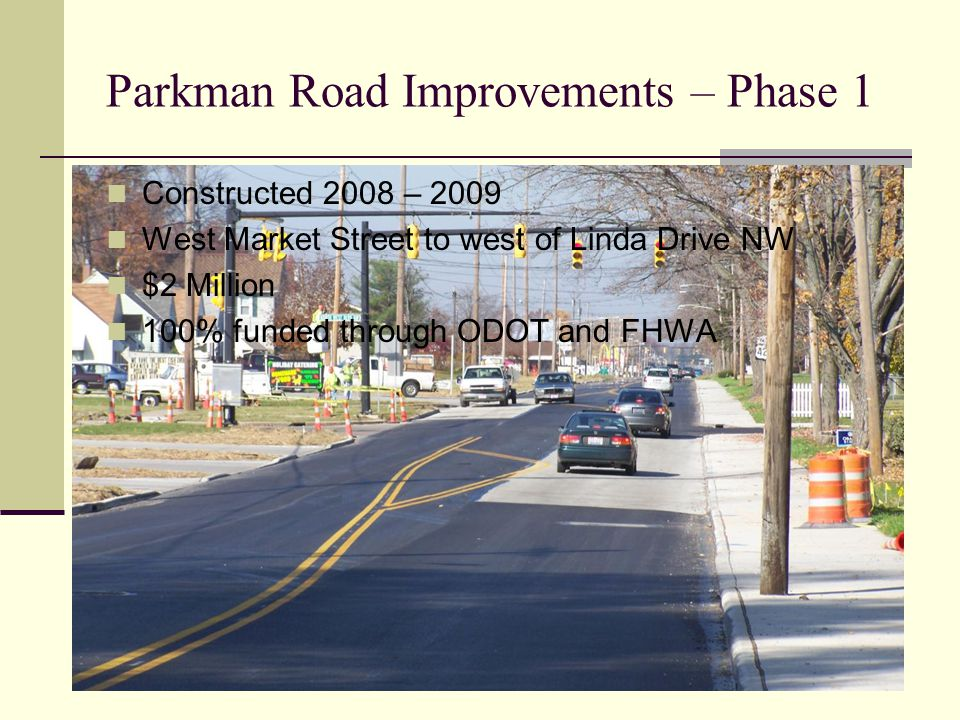 Parkman Road Improvements – Phase 1 Constructed 2008 – 2009 West Market Street to west of Linda Drive NW $2 Million 100% funded through ODOT and FHWA