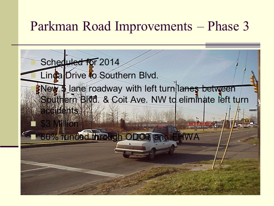 Parkman Road Improvements – Phase 3 Scheduled for 2014 Linda Drive to Southern Blvd. New 5 lane roadway with left turn lanes between Southern Blvd. &
