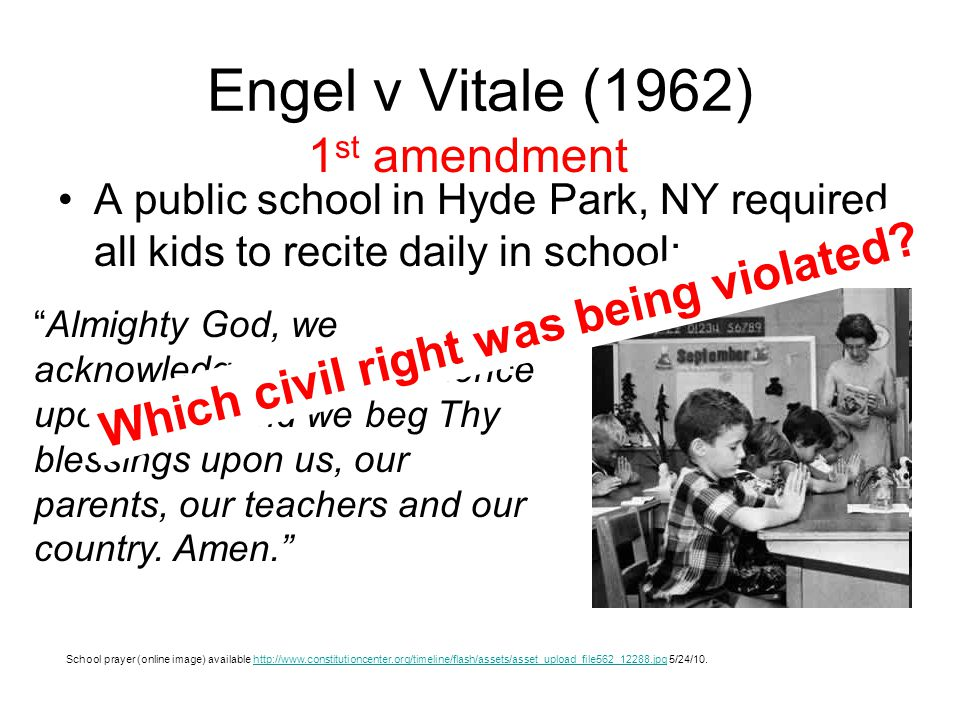 Engel v Vitale (1962) A public school in Hyde Park, NY required all kids to recite daily in school: School prayer (online image) available http://www.constitutioncenter.org/timeline/flash/assets/asset_upload_file562_12288.jpg 5/24/10.http://www.constitutioncenter.org/timeline/flash/assets/asset_upload_file562_12288.jpg Almighty God, we acknowledge our dependence upon Thee, and we beg Thy blessings upon us, our parents, our teachers and our country.