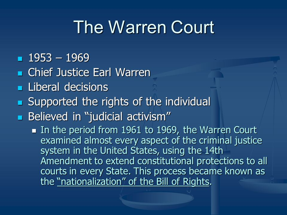 The Warren Court 1953 – 1969 1953 – 1969 Chief Justice Earl Warren Chief Justice Earl Warren Liberal decisions Liberal decisions Supported the rights