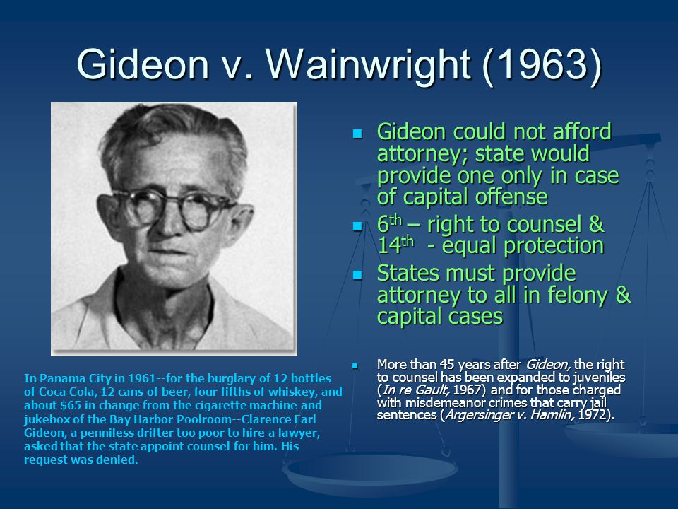 Gideon v. Wainwright (1963) Gideon could not afford attorney; state would provide one only in case of capital offense 6 th – right to counsel & 14 th