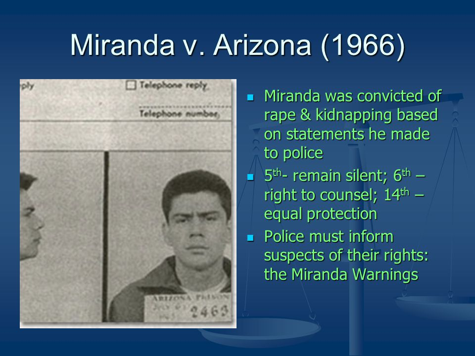 Miranda v. Arizona (1966) Miranda was convicted of rape & kidnapping based on statements he made to police 5 th - remain silent; 6 th – right to couns