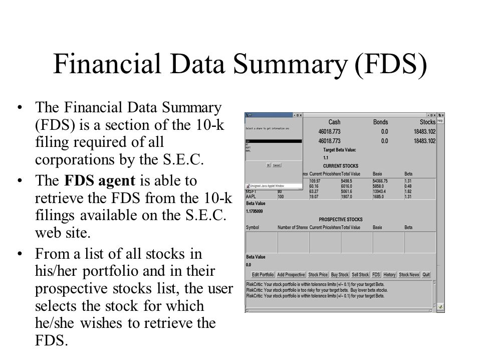 Financial Data Summary (FDS) The Financial Data Summary (FDS) is a section of the 10-k filing required of all corporations by the S.E.C. The FDS agent