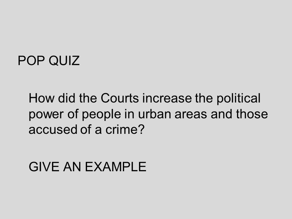 POP QUIZ How did the Courts increase the political power of people in urban areas and those accused of a crime? GIVE AN EXAMPLE