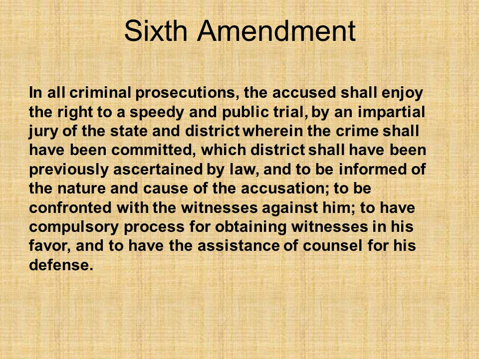 Sixth Amendment In all criminal prosecutions, the accused shall enjoy the right to a speedy and public trial, by an impartial jury of the state and di