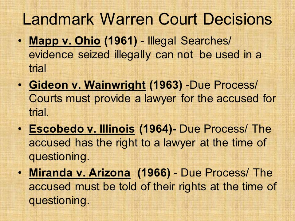 Landmark Warren Court Decisions Mapp v. Ohio (1961) - Illegal Searches/ evidence seized illegally can not be used in a trial Gideon v. Wainwright (196