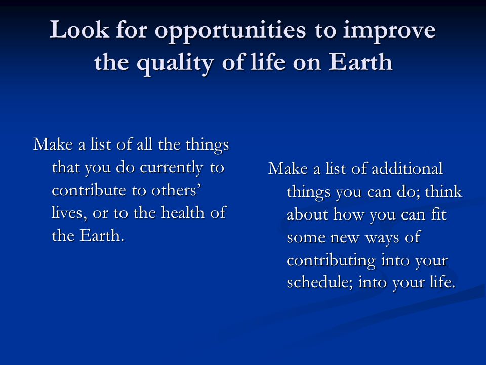 Look for opportunities to improve the quality of life on Earth Make a list of all the things that you do currently to contribute to others' lives, or to the health of the Earth.