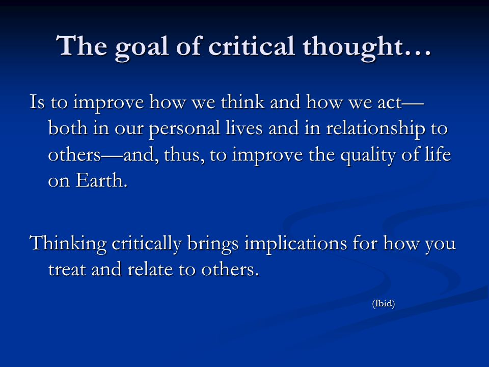 The goal of critical thought… Is to improve how we think and how we act— both in our personal lives and in relationship to others—and, thus, to improve the quality of life on Earth.