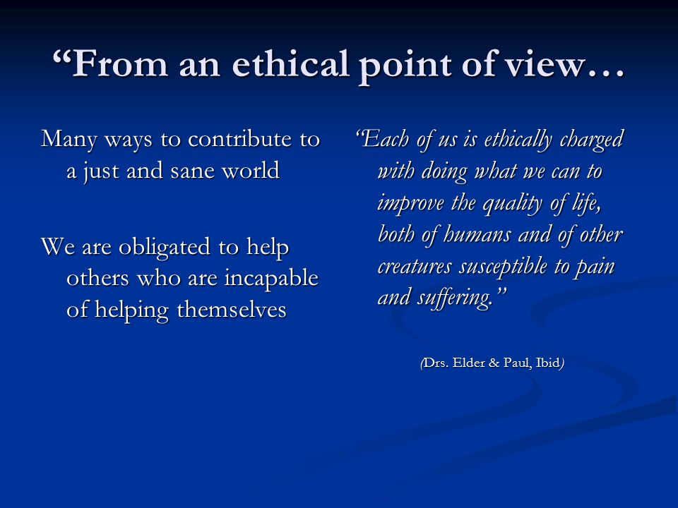 From an ethical point of view… Many ways to contribute to a just and sane world We are obligated to help others who are incapable of helping themselves Each of us is ethically charged with doing what we can to improve the quality of life, both of humans and of other creatures susceptible to pain and suffering. (Drs.