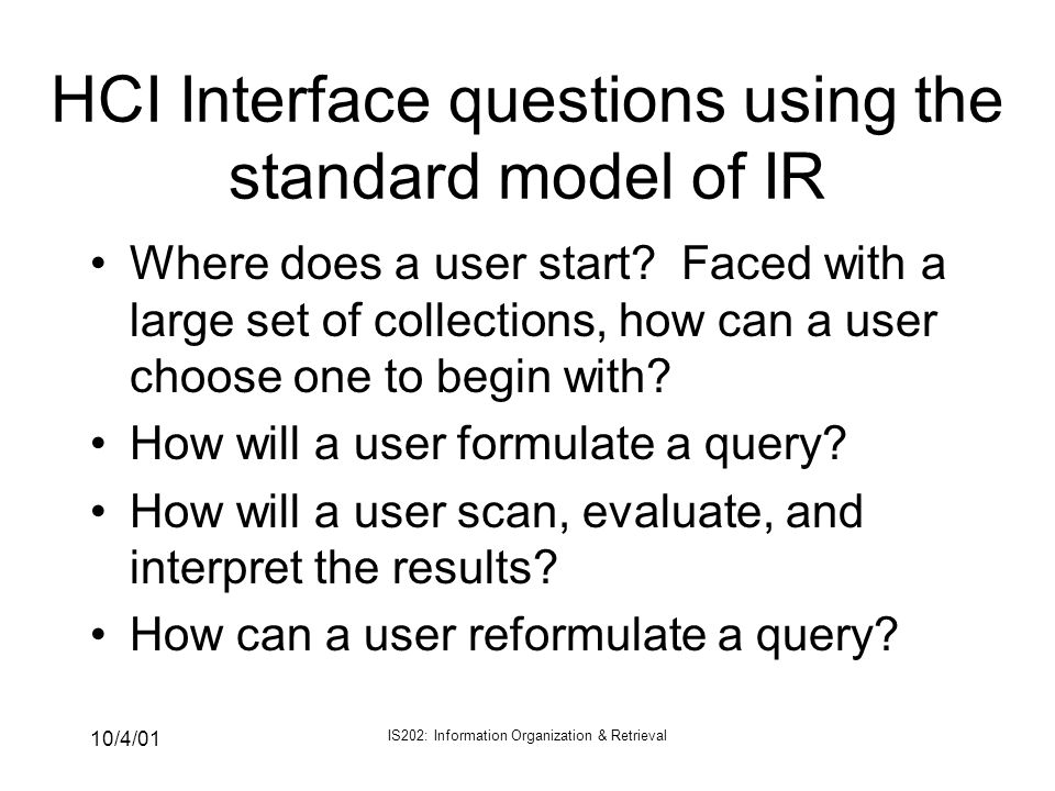 10/4/01 IS202: Information Organization & Retrieval HCI Interface questions using the standard model of IR Where does a user start? Faced with a large