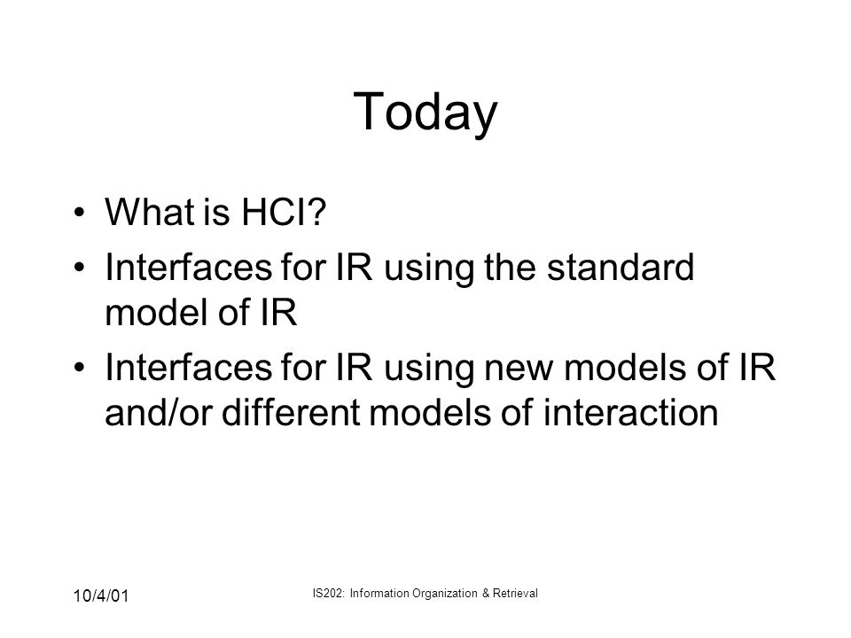10/4/01 IS202: Information Organization & Retrieval Today What is HCI? Interfaces for IR using the standard model of IR Interfaces for IR using new mo