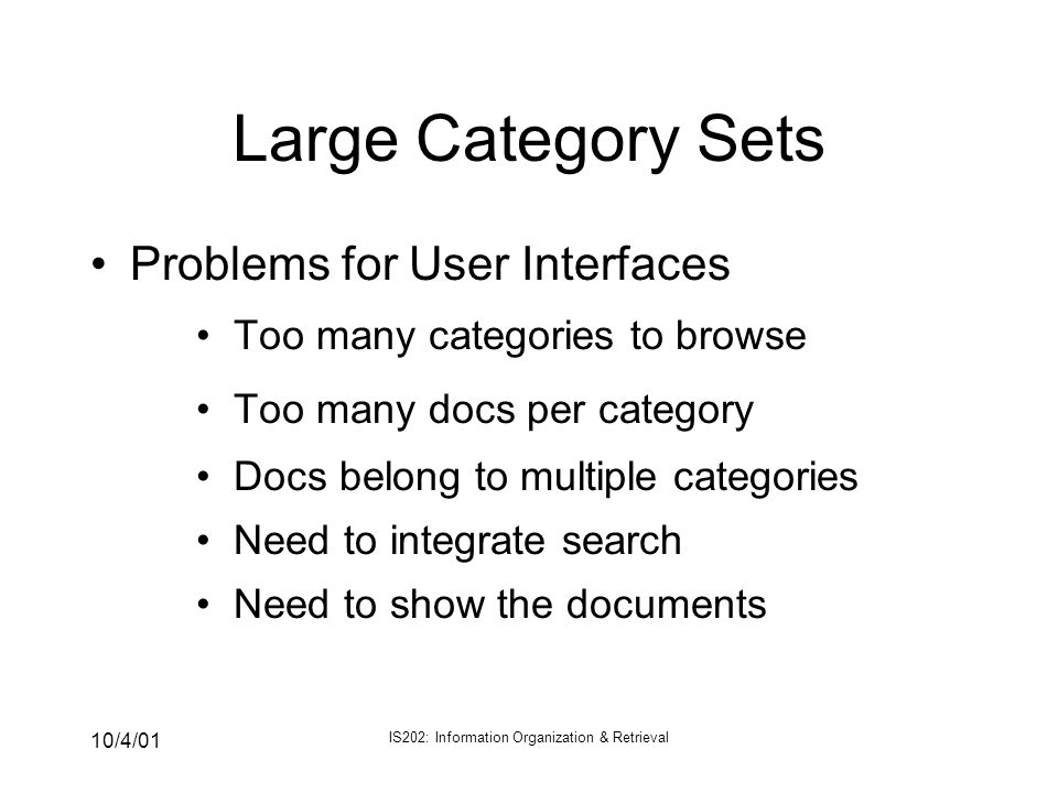10/4/01 IS202: Information Organization & Retrieval Large Category Sets Problems for User Interfaces Too many categories to browse Too many docs per c