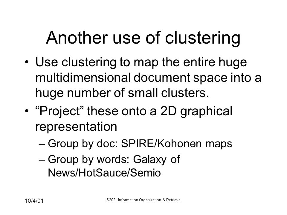 10/4/01 IS202: Information Organization & Retrieval Another use of clustering Use clustering to map the entire huge multidimensional document space in