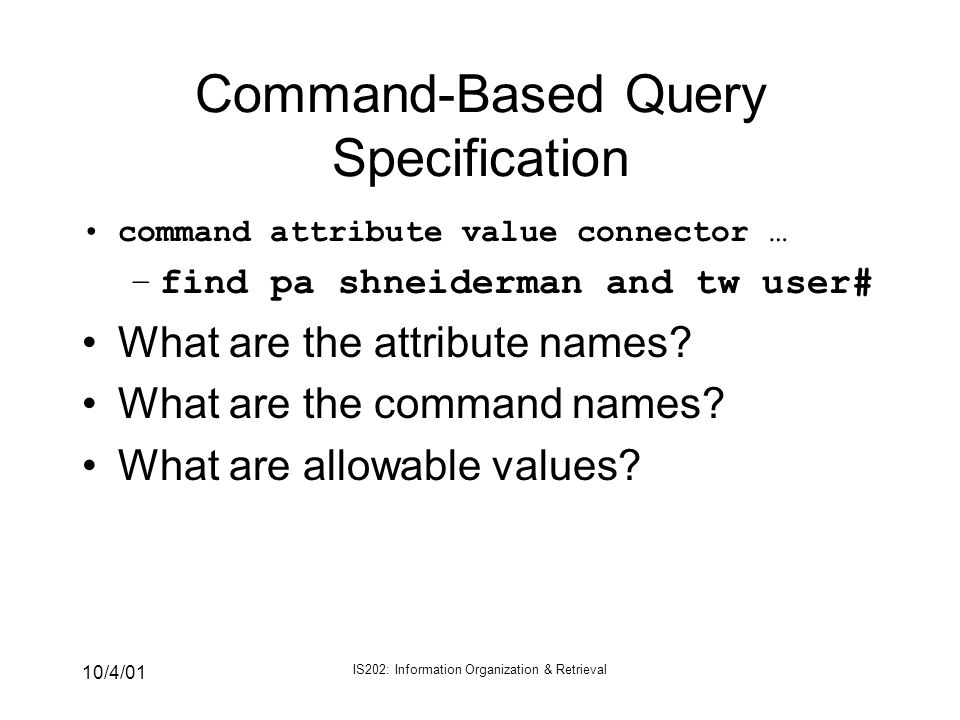 10/4/01 IS202: Information Organization & Retrieval Command-Based Query Specification command attribute value connector … –find pa shneiderman and tw