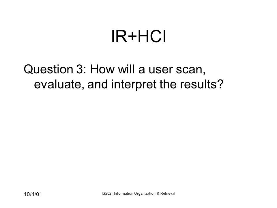 10/4/01 IS202: Information Organization & Retrieval IR+HCI Question 3: How will a user scan, evaluate, and interpret the results?