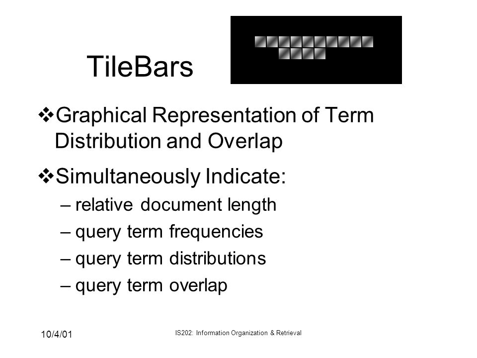 10/4/01 IS202: Information Organization & Retrieval TileBars vGraphical Representation of Term Distribution and Overlap vSimultaneously Indicate: –rel
