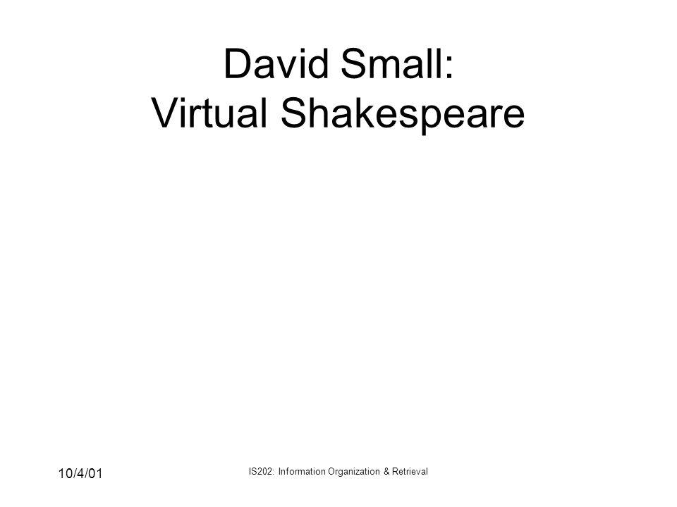 10/4/01 IS202: Information Organization & Retrieval David Small: Virtual Shakespeare