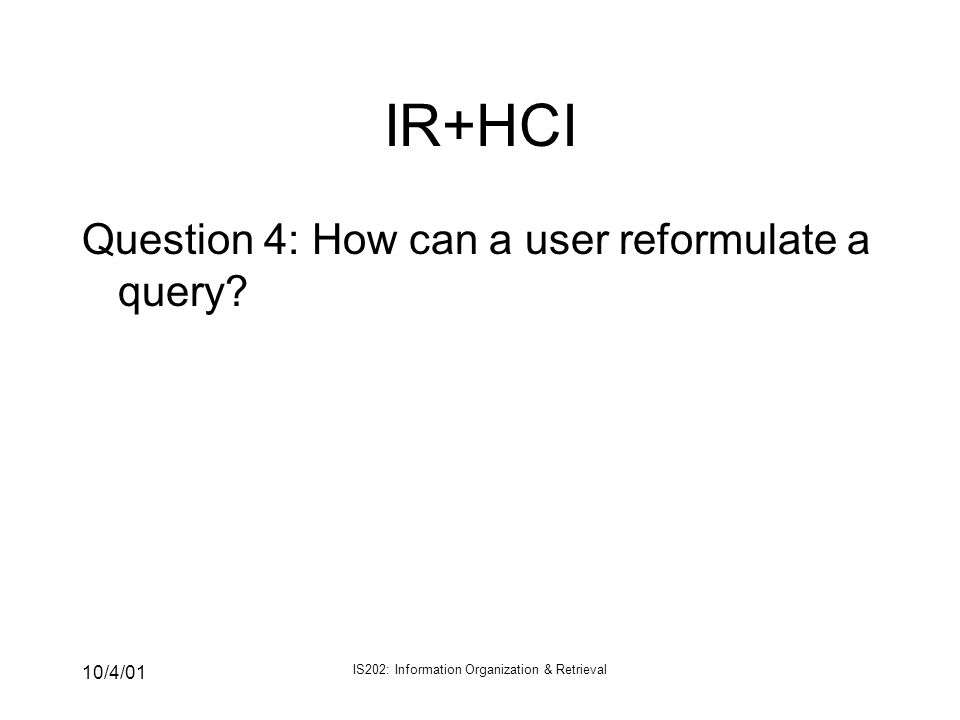 10/4/01 IS202: Information Organization & Retrieval IR+HCI Question 4: How can a user reformulate a query?