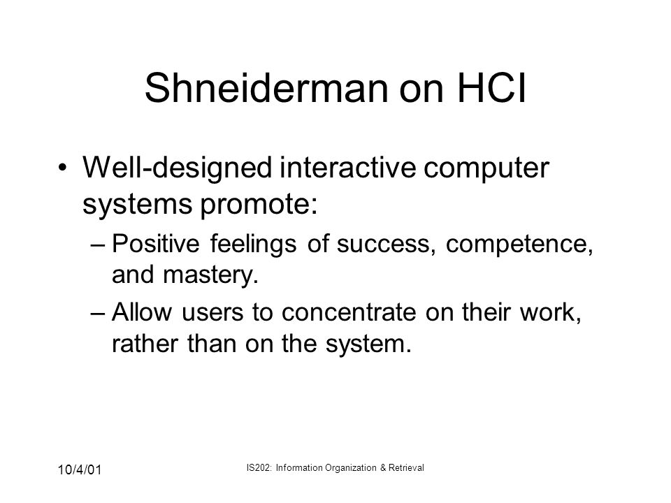 10/4/01 IS202: Information Organization & Retrieval Shneiderman on HCI Well-designed interactive computer systems promote: –Positive feelings of succe