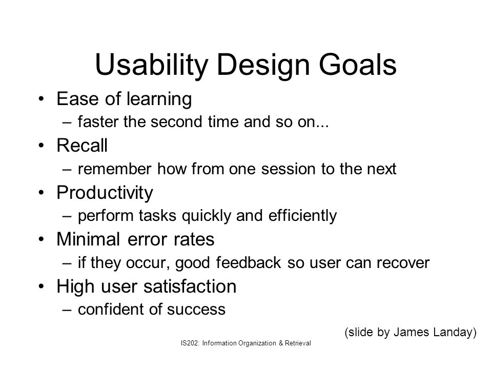 IS202: Information Organization & Retrieval Usability Design Goals Ease of learning –faster the second time and so on... Recall –remember how from one