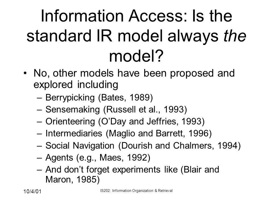 10/4/01 IS202: Information Organization & Retrieval Information Access: Is the standard IR model always the model? No, other models have been proposed