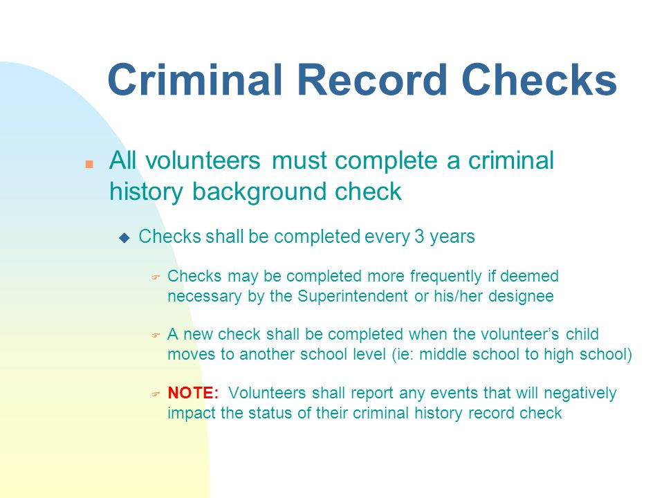 Criminal Record Checks n All volunteers must complete a criminal history background check u Checks shall be completed every 3 years F Checks may be completed more frequently if deemed necessary by the Superintendent or his/her designee F A new check shall be completed when the volunteer's child moves to another school level (ie: middle school to high school) F NOTE: Volunteers shall report any events that will negatively impact the status of their criminal history record check