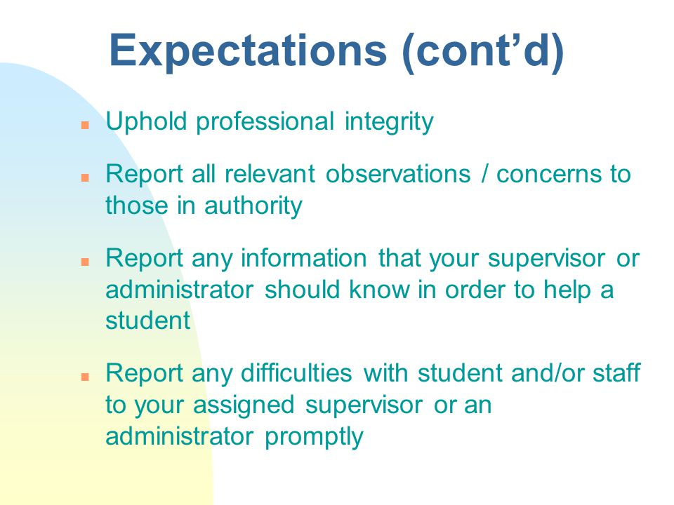 Expectations (cont'd) n Uphold professional integrity n Report all relevant observations / concerns to those in authority n Report any information that your supervisor or administrator should know in order to help a student n Report any difficulties with student and/or staff to your assigned supervisor or an administrator promptly