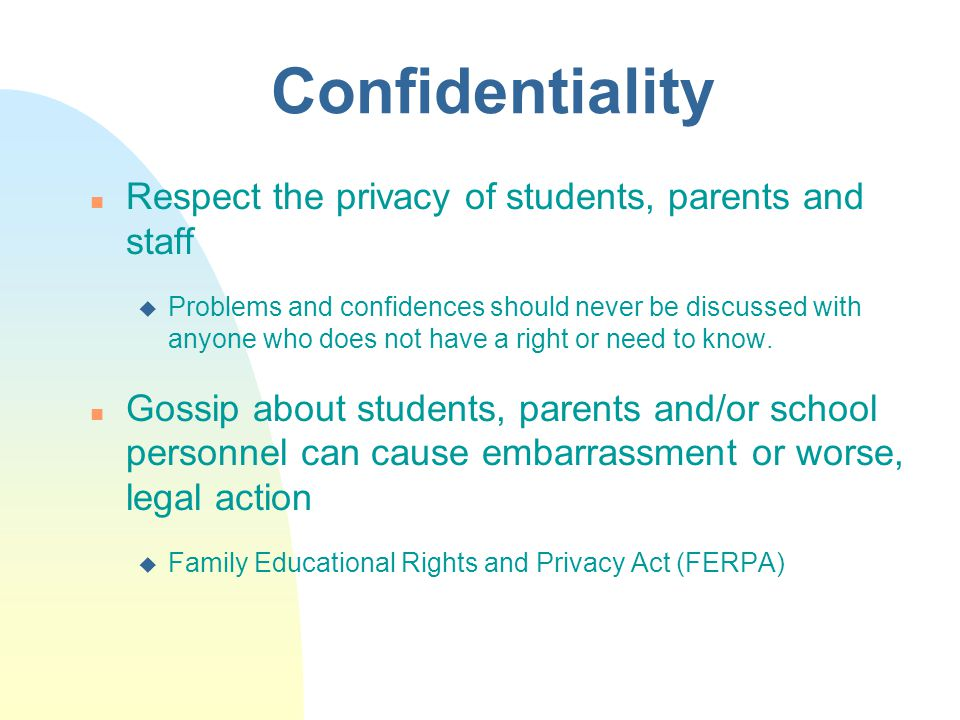 Confidentiality n Respect the privacy of students, parents and staff u Problems and confidences should never be discussed with anyone who does not have a right or need to know.