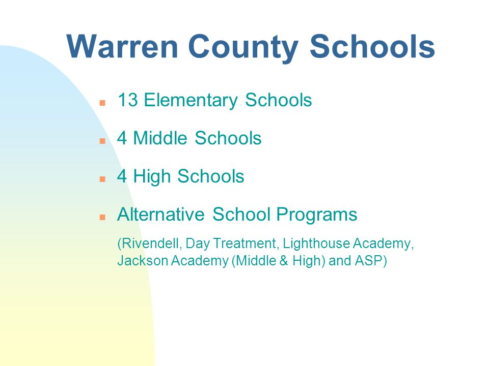 Warren County Schools n 13 Elementary Schools n 4 Middle Schools n 4 High Schools n Alternative School Programs (Rivendell, Day Treatment, Lighthouse Academy, Jackson Academy (Middle & High) and ASP)