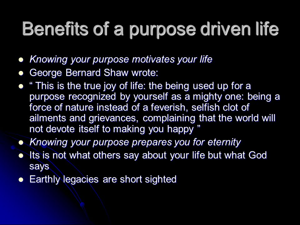 Benefits of a purpose driven life Knowing your purpose motivates your life Knowing your purpose motivates your life George Bernard Shaw wrote: George Bernard Shaw wrote: This is the true joy of life: the being used up for a purpose recognized by yourself as a mighty one: being a force of nature instead of a feverish, selfish clot of ailments and grievances, complaining that the world will not devote itself to making you happy This is the true joy of life: the being used up for a purpose recognized by yourself as a mighty one: being a force of nature instead of a feverish, selfish clot of ailments and grievances, complaining that the world will not devote itself to making you happy Knowing your purpose prepares you for eternity Knowing your purpose prepares you for eternity Its is not what others say about your life but what God says Its is not what others say about your life but what God says Earthly legacies are short sighted Earthly legacies are short sighted