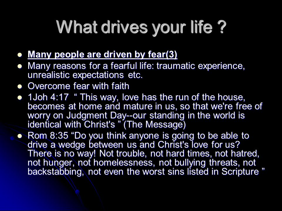What drives your life .