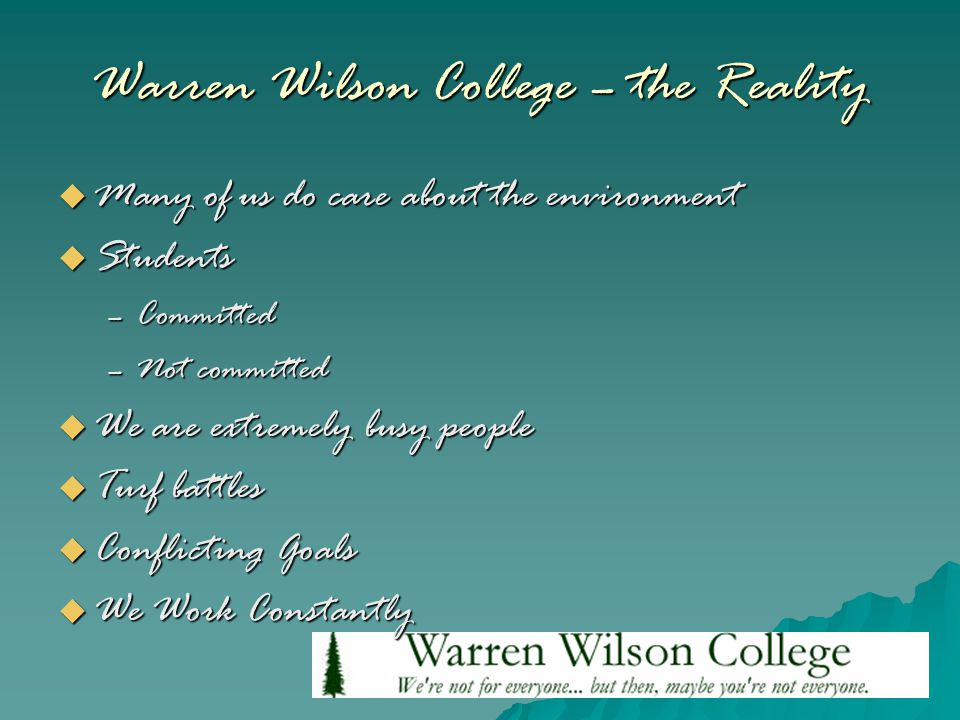 Warren Wilson College – the Reality  Many of us do care about the environment  Students –Committed –Not committed  We are extremely busy people  Turf battles  Conflicting Goals  We Work Constantly