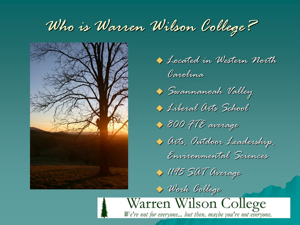 Who is Warren Wilson College?  Located in Western North Carolina  Swannanoah Valley  Liberal Arts School  800 FTE average  Arts, Outdoor Leadersh