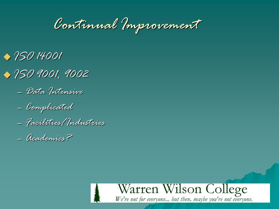 Continual Improvement  ISO 14001  ISO 9001, 9002 –Data Intensive –Complicated –Facilities/Industries –Academics?
