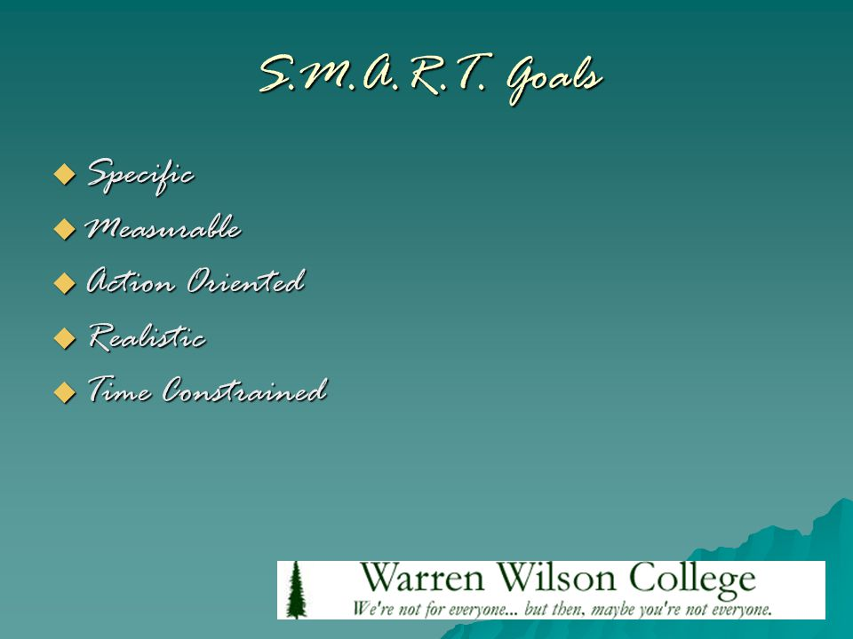S.M.A.R.T. Goals  Specific  Measurable  Action Oriented  Realistic  Time Constrained
