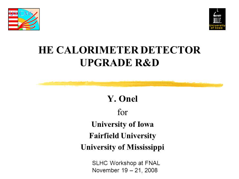 HE CALORIMETER DETECTOR UPGRADE R&D Y. Onel for University of Iowa Fairfield University University of Mississippi SLHC Workshop at FNAL November 19 –