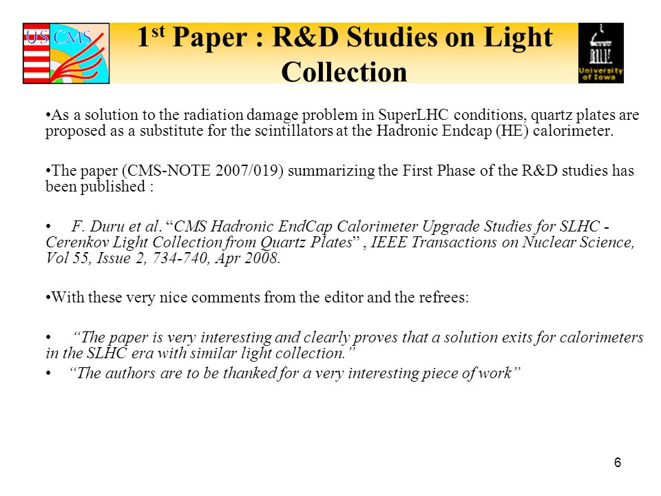 1 st Paper : R&D Studies on Light Collection 6 As a solution to the radiation damage problem in SuperLHC conditions, quartz plates are proposed as a substitute for the scintillators at the Hadronic Endcap (HE) calorimeter.