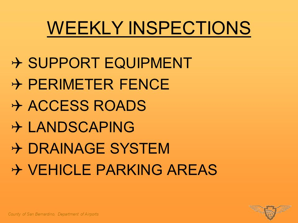 WEEKLY INSPECTIONS  SUPPORT EQUIPMENT  PERIMETER FENCE  ACCESS ROADS  LANDSCAPING  DRAINAGE SYSTEM  VEHICLE PARKING AREAS County of San Bernardino, Department of Airports
