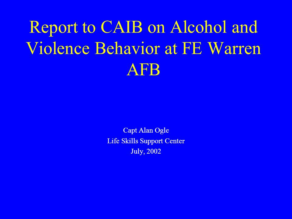 Report to CAIB on Alcohol and Violence Behavior at FE Warren AFB Capt Alan Ogle Life Skills Support Center July, 2002