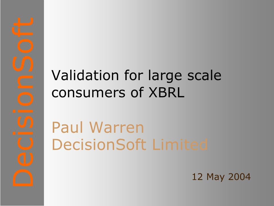 DecisionSoft Validation for large scale consumers of XBRL Paul Warren DecisionSoft Limited 12 May 2004