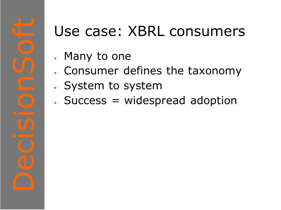 1 DecisionSoft Use case: XBRL consumers ● Many to one ● Consumer defines the taxonomy ● System to system ● Success = widespread adoption