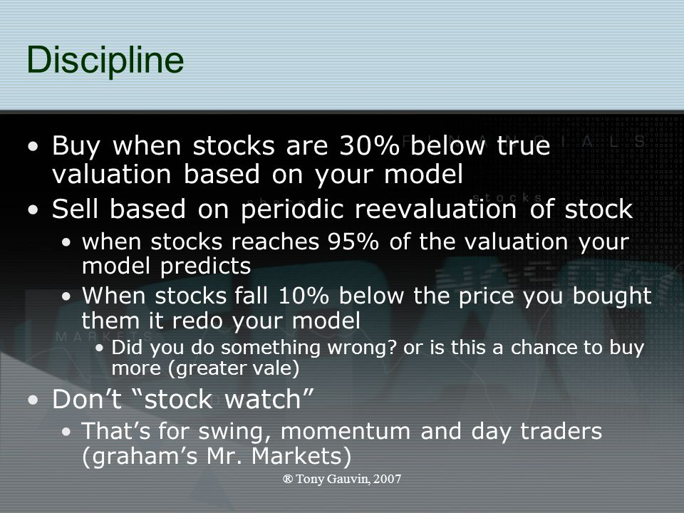 ® Tony Gauvin, 2007 Discipline Buy when stocks are 30% below true valuation based on your model Sell based on periodic reevaluation of stock when stocks reaches 95% of the valuation your model predicts When stocks fall 10% below the price you bought them it redo your model Did you do something wrong.