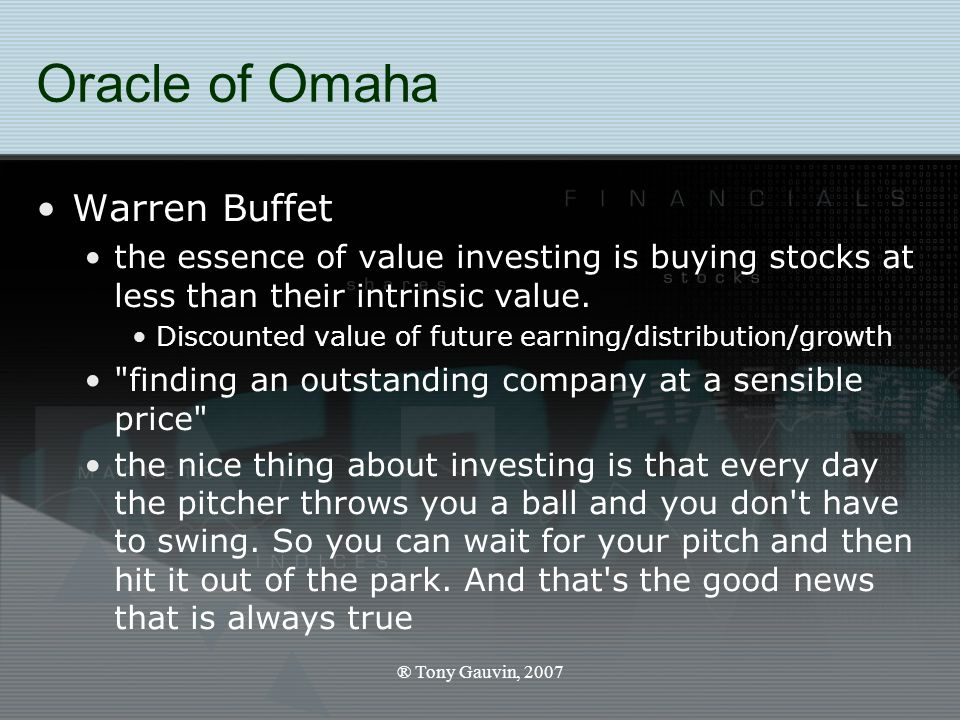 ® Tony Gauvin, 2007 Oracle of Omaha Warren Buffet the essence of value investing is buying stocks at less than their intrinsic value.