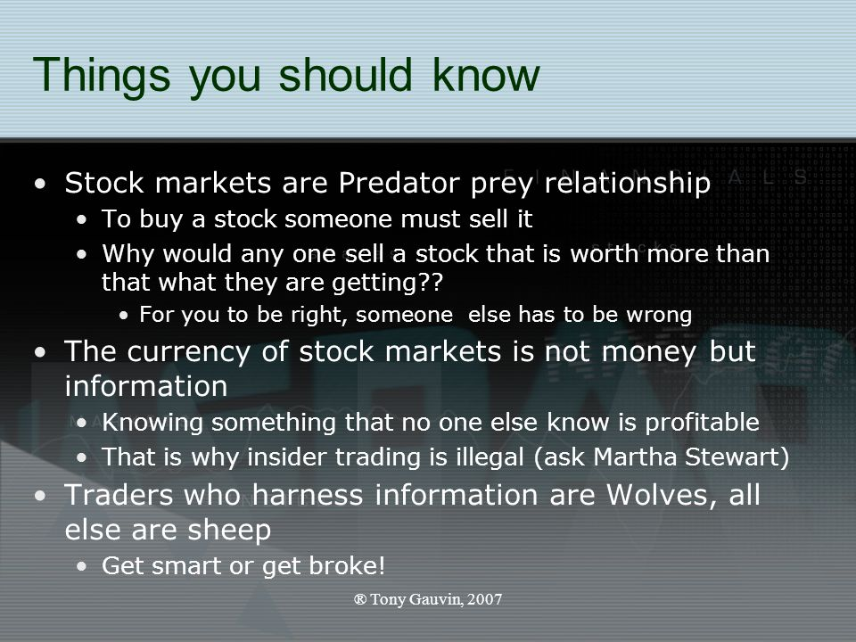 ® Tony Gauvin, 2007 Things you should know Stock markets are Predator prey relationship To buy a stock someone must sell it Why would any one sell a stock that is worth more than that what they are getting .